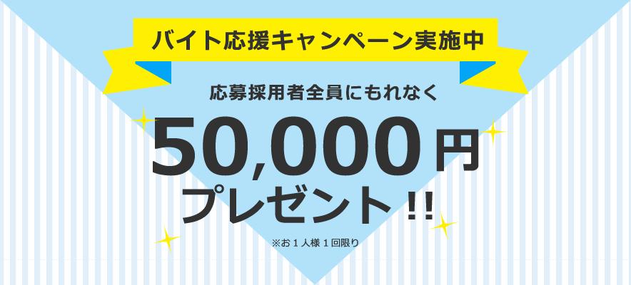 バイト応援キャンペーン実施中応募採用者全員にもれなく50,000 円プレゼント!!